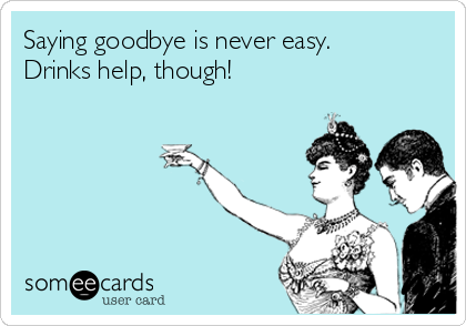 saying-goodbye-is-never-easy-drinks-help-though-3cf0f